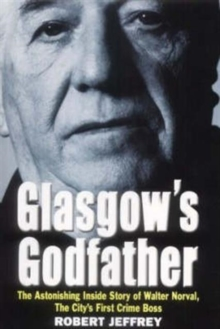 Glasgow's Godfather : The Astonishing True Story of Walter Norval, the City's First Crime Boss, Paperback Book