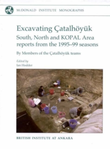 Excavating Catalhoeyuk : South, North and KOPAL area reports from the 1995-99 seasons, Hardback Book
