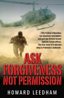 Ask Forgiveness Not Permission : The True Story a Discreet Operation in Pakistan's 'badlands', Paperback Book