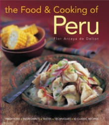 The Food and Cooking of Peru : Traditions, Ingredients, Tastes, Techniques in 60 Classic Recipes, Hardback Book