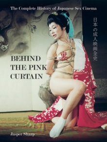 Behind The Pink Curtain : The Complete History of Japanese Sex Cinema, Paperback Book