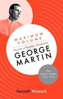 Maximum Volume: The Life of Beatles Producer George Martin, The Early Years, 1926-1966, Hardback Book