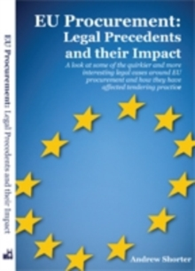 EU Procurement: Legal Precedents and Their Impact : A Look at Some of the Quirkier and More Interesting Legal Cases Around EU Procurement and How They Have Affected Tendering Practice, Paperback / softback Book