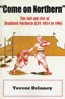 """Come on Northern"" : The Fall and Rise of Bradford Northern RLFC 1954 to 1965, Paperback Book"