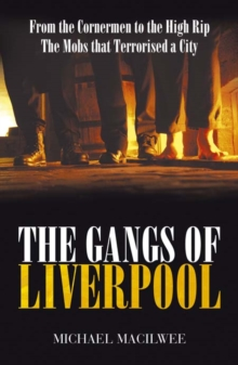 The Gangs Of Liverpool : From the Cornermen to the High RIP: Street Gangs in Victorian Liverpool, Paperback Book