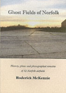Ghost Fields of Norfolk : Histories,Plans & Photographed Remains of 32 Norfolk Airfields, Paperback Book