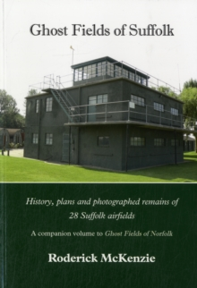 Ghost Fields of Suffolk : History, Plans and Photographed Remains of 28 Suffolk Airfields, Paperback Book