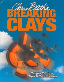 Breaking Clays : Target Tactics, Tips and Techniques, Hardback Book