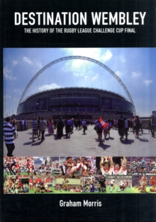 Destination Wembley : The History of the Rugby League Challenge Cup Final, Hardback Book