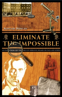 Eliminate the Impossible : An Examination of the World of Sherlock Holmes on Page and Screen, Paperback Book