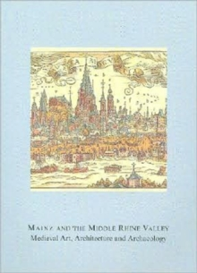 Mainz and the Middle Rhine Valley: Medieval Art, Architecture and Archaeology: Volume 30 : Medieval Art, Architecture and Archaeology, Paperback / softback Book