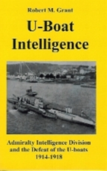 U-boat Intelligence : Admiralty Intelligence Division and the Defeat of the U-boats 1914-18, Paperback Book