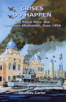 Crises Do Happen : The Royal Navy and Operation Musketeer, Suez 1956, Hardback Book