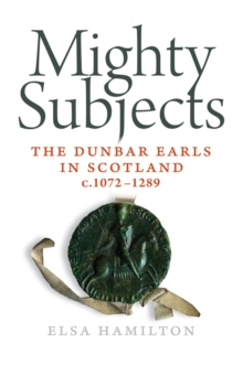 Mighty Subjects : The Dunbar Earls in Scotland 1072- 1289, Paperback Book