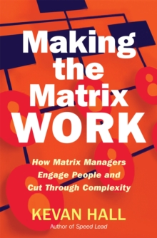 Making the Matrix Work : How Matrix Managers Engage People and Cut Through Complexity, Hardback Book