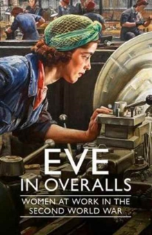 Eve in Overalls : Women at Work in the Second World War, Hardback Book