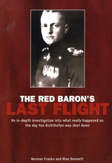The Red Baron's Last Flight : An In-depth Investigation into What Really Happened on the Day Von Richthofen Was Shot Down, Paperback Book