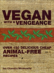 Vegan with a Vengeance : Over 150 Delicious, Cheap, Animal-free Recipes, Paperback Book
