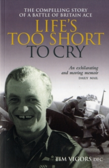 Life's Too Short to Cry : The Compelling Memoir of a Battle of Britain Ace, Paperback Book