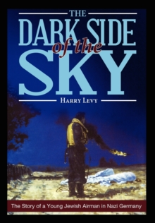 The Dark Side of the Sky : The Story of a Young Jewish Airman in Nazi Germany, Paperback / softback Book