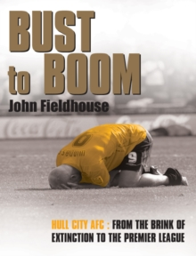 Bust to Boom : Hull City AFC - From the Brink of Extinction to the Premier League, Hardback Book