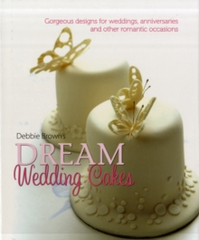 Debbie Brown's Dream Wedding Cakes : Gorgeous Designs for Weddings, Anniversaries and Other Romantic Occasions, Hardback Book