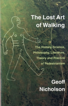 The Lost Art of Walking : The History, Science, Philosophy, Literature, Theory and Practice of Pedestrianism, Paperback Book