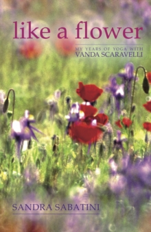 Like a Flower : My Years of Yoga with Vanda Scaravelli, Hardback Book
