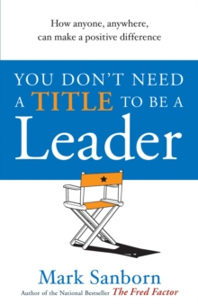 You Don't Need a Title to be a Leader : How Anyone, Anywhere, Can Make a Positive Difference, Paperback Book
