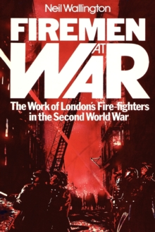 Firemen at War : The Work of London's Fire Fighters in the Second World War, Paperback Book