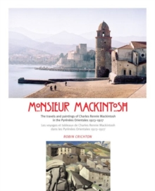 Monsieur Mackintosh : The travels and paintings of Charles Rennie Mackintosh in the Pyrenees Orientales 1923-1927, Paperback / softback Book
