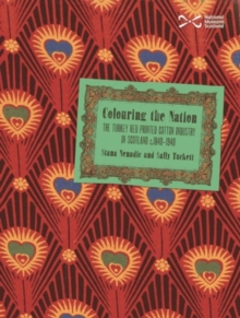 Colouring the Nation : The Turkey Red Printed Cotton Industry in Scotland C.1840-1940, Paperback Book