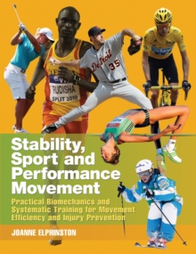 Stability, Sport and Performance Movement : Practical Biomechanics and Systematic Training for Movement Efficacy and Injury Prevention, Paperback Book