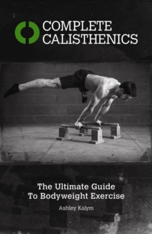 Complete Calisthenics : The Ultimate Guide to Bodyweight Exercises, Paperback / softback Book