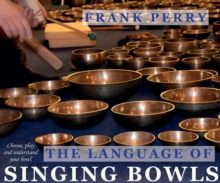 The Language of Singing Bowls : Choose, Play and Understand Your Bowl, Paperback / softback Book