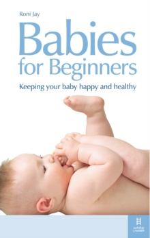 Babies for Beginners : Keeping your baby happy and healthy, Paperback Book