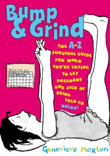 Bump & Grind : An A-Z Survival Guide for When You're Trying to Get Pregnant, Paperback Book