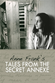 Tales from the Secret Annexe : Short stories and essays from the young girl whose courage has touched millions, Hardback Book