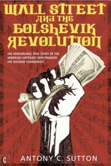 Wall Street and the Bolshevik Revolution : The Remarkable True Story of the American Capitalists Who Financed the Russian Communists, Paperback Book