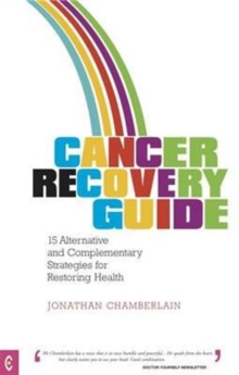 Cancer Recovery Guide : 15 Alternative and Complementary Strategies for Restoring Health, Paperback Book