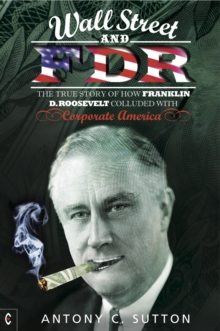 Wall Street and FDR : The True Story of How Franklin D. Roosevelt Colluded with Corporate America, Paperback Book