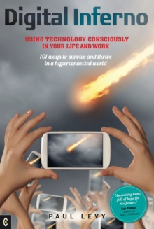 Digital Inferno : Using Technology Consciously in Your Life and Work, 101 Ways to Survive and Thrive in a Hyperconnected World, Paperback / softback Book