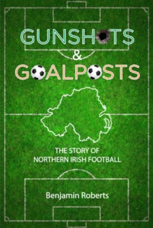 Gunshots & Goalposts : The Story of Northern Irish Football, Paperback Book