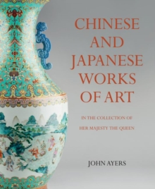 Chinese and Japanese Works of Art : in the Collection of Her Majesty The Queen, Hardback Book