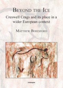 Beyond the Ice: Creswell Crags and Its Place in a Wider European Context, Paperback Book