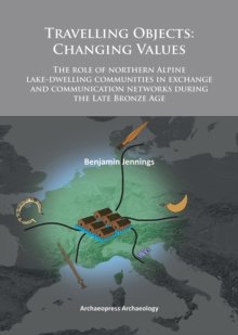 Travelling Objects: Changing Values : The role of northern Alpine lake-dwelling communities in exchange and communication networks during the Late Bronze Age, Paperback / softback Book
