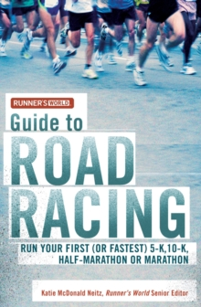 Runner's World Guide to Road Racing : Run Your First (or Fastest) 5-K, 10-K, Half-Marathon or Marathon, Paperback Book