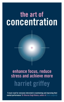 The Art of Concentration : Enhance Focus, Reduce Stress and Achieve More, Paperback Book