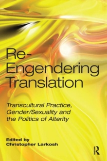 Re-Engendering Translation : Transcultural Practice, Gender/Sexuality and the Politics of Alterity, Hardback Book