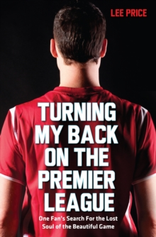 Turning My Back on the Premier League : One Fan's Search for the Lost Soul of the Beautiful Game, Paperback / softback Book